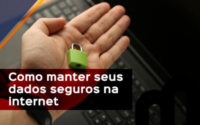 COMO MANTER SEUS DADOS SEGUROS NA INTERNET
