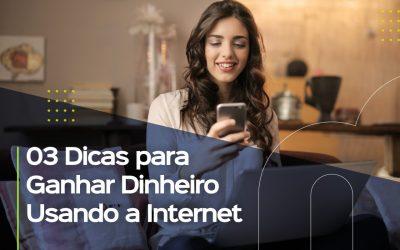03 dicas para ganhar dinheiro usando a internet